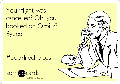 Your flight was cancelled? Oh, you booked on Orbitz? Byeee.    #poorlifechoices