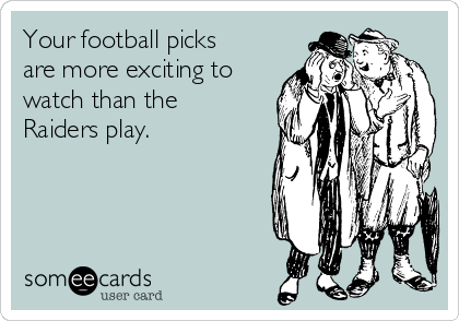Your football picks are more exciting to watch than the Raiders play.