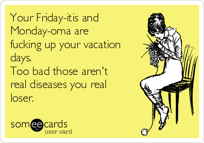 Your Friday-itis and  Monday-oma are  fucking up your vacation days.  Too bad those aren't real diseases you real loser.