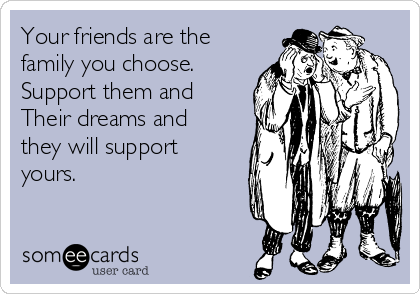 Your friends are the family you choose.  Support them and  Their dreams and they will support yours.