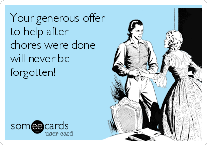Your generous offer to help after chores were done will never be forgotten!