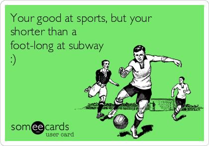 Your good at sports, but your shorter than a foot-long at subway :)