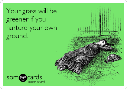 Your grass will be greener if you nurture your own ground.