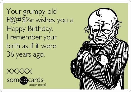 Your Grumpy Old Fr Wishes You A Happy Birthday I Remember Your
