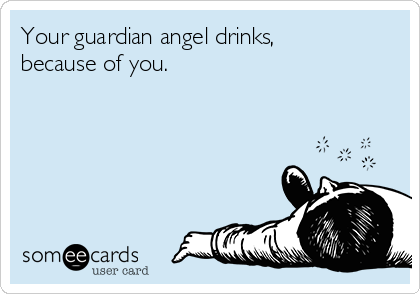Your guardian angel drinks, because of you.