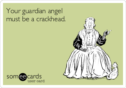 Your guardian angel must be a crackhead.