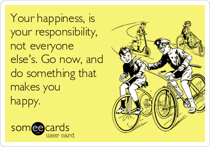 Your happiness, is your responsibility, not everyone else's. Go now, and do something that makes you happy.