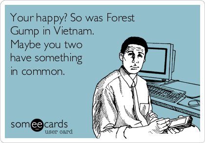 Your happy? So was Forest Gump in Vietnam. Maybe you two have something in common.
