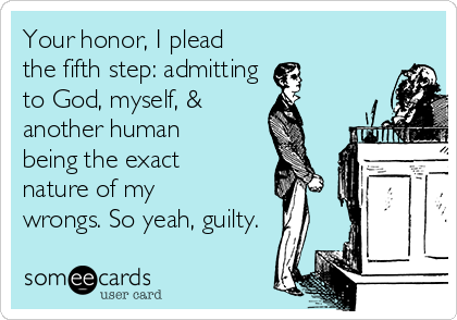 Your honor, I plead the fifth step: admitting  to God, myself, &  another human being the exact nature of my wrongs. So yeah, guilty.