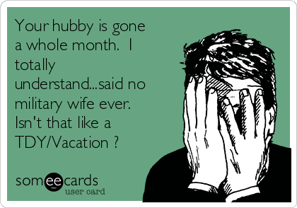 Your hubby is gone a whole month.  I totally understand...said no military wife ever. Isn't that like a TDY/Vacation ?