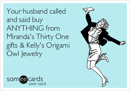 Your husband called and said buy ANYTHING from Miranda's Thirty One gifts & Kelly's Origami Owl Jewelry