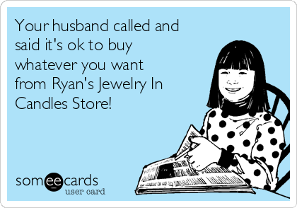 Your husband called and said it's ok to buy whatever you want from Ryan's Jewelry In Candles Store!