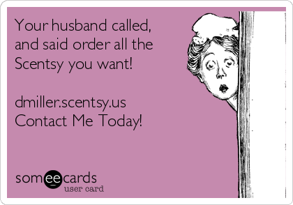 Your husband called, and said order all the Scentsy you want!   dmiller.scentsy.us Contact Me Today!