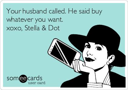 Your husband called. He said buy whatever you want.  xoxo, Stella & Dot