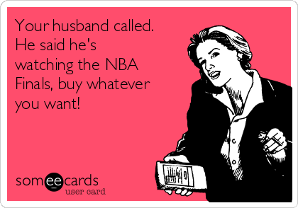 Your husband called. He said he's watching the NBA Finals, buy whatever you want!