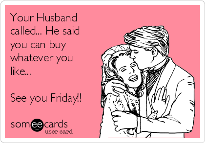 Your Husband called... He said you can buy whatever you like...  See you Friday!!