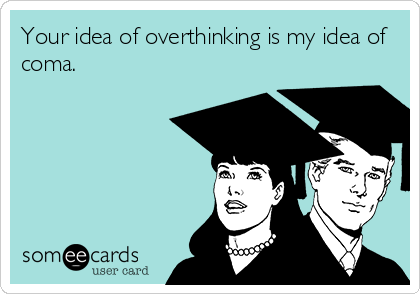 Your idea of overthinking is my idea of coma.