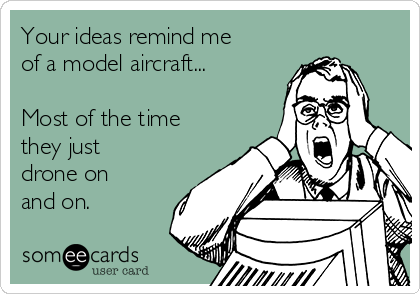 Your ideas remind me of a model aircraft...  Most of the time they just drone on and on.