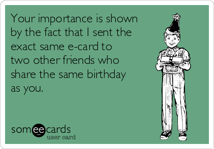 Your importance is shown by the fact that I sent the exact same e-card to two other friends who share the same birthday as you.