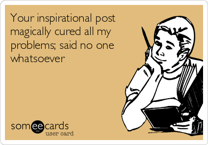 Your inspirational post magically cured all my problems; said no one whatsoever