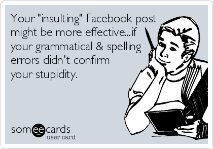 "Your ""insulting"" Facebook post might be more effective...if your grammatical & spelling errors didn't confirm your stupidity."