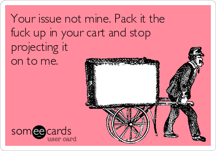 Your issue not mine. Pack it the fuck up in your cart and stop projecting it on to me.