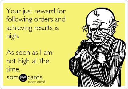 Your just reward for following orders and achieving results is nigh.  As soon as I am not high all the time.