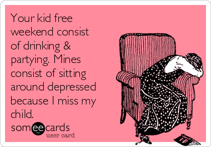 Your kid free weekend consist of drinking & partying. Mines consist of sitting around depressed because I miss my child.