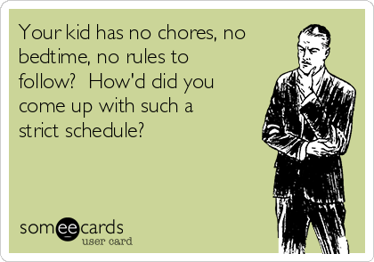 Your kid has no chores, no bedtime, no rules to follow?  How'd did you come up with such a strict schedule?