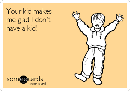 Your kid makes me glad I don't have a kid!