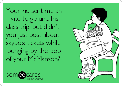 Your kid sent me an invite to gofund his class trip, but didn't you just post about skybox tickets while lounging by the pool of your McManson?
