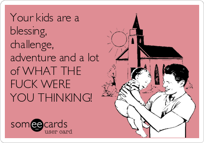 Your kids are a blessing, challenge, adventure and a lot of WHAT THE FUCK WERE YOU THINKING!
