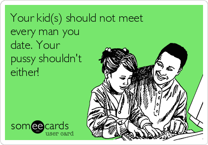 Your kid(s) should not meet every man you date. Your pussy shouldn't either!