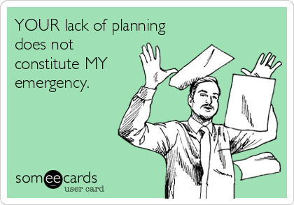 YOUR lack of planning  does not constitute MY  emergency.