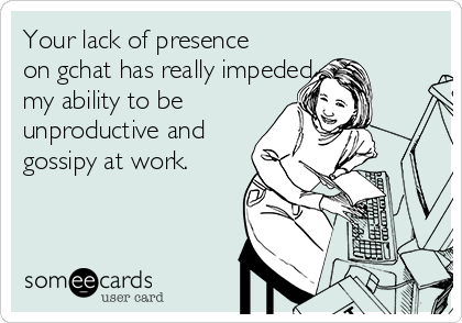 Your lack of presence on gchat has really impeded my ability to be  unproductive and gossipy at work.