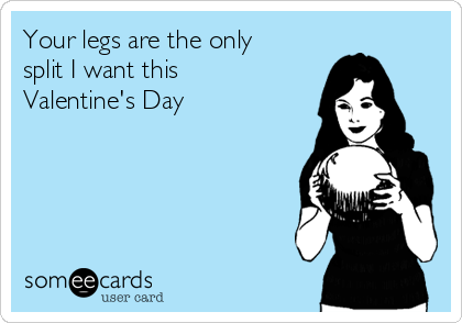 Your legs are the only split I want this Valentine's Day
