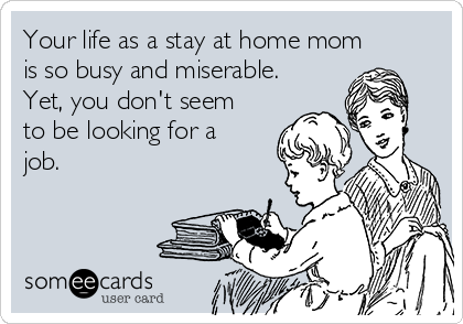 Your life as a stay at home mom is so busy and miserable. Yet, you don't seem to be looking for a job.