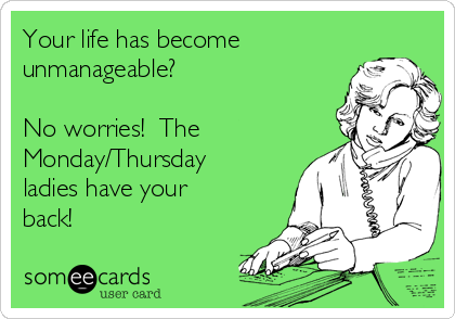 Your life has become unmanageable?   No worries!  The Monday/Thursday ladies have your back!