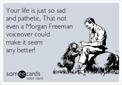 Your life is just so sad and pathetic, That not even a Morgan Freeman voiceover could make it seem  any better!