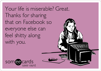 Your life is miserable? Great. Thanks for sharing that on Facebook so everyone else can feel shitty along with you.