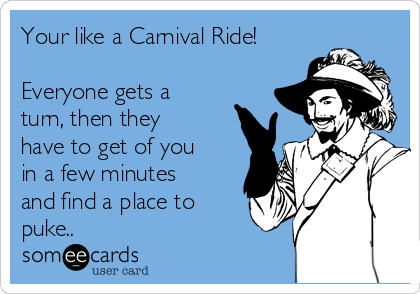Your like a Carnival Ride!  Everyone gets a turn, then they have to get of you in a few minutes and find a place to puke..
