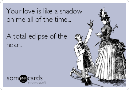 Your love is like a shadow on me all of the time...  A total eclipse of the heart.