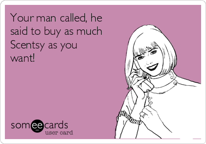 Your man called, he said to buy as much Scentsy as you want!