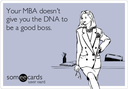 Your MBA doesn't give you the DNA to be a good boss.