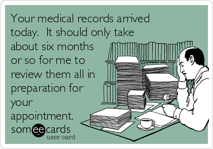 Your medical records arrived today.  It should only take about six months or so for me to review them all in preparation for your appointment.