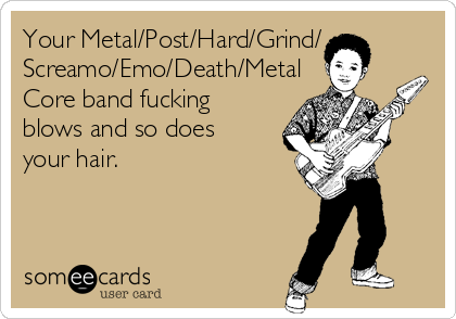Your Metal/Post/Hard/Grind/ Screamo/Emo/Death/Metal Core band fucking blows and so does your hair.