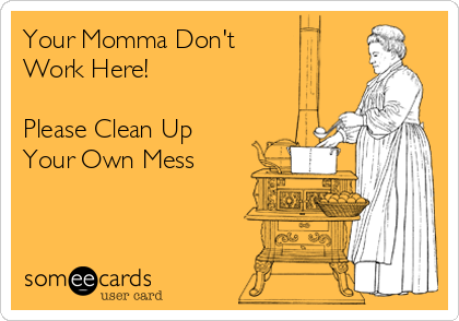 Your Momma Don't Work Here!  Please Clean Up Your Own Mess