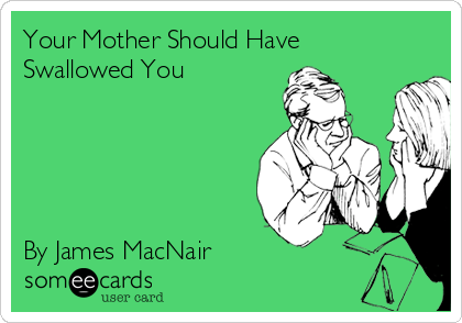 Your Mother Should Have Swallowed You      By James MacNair