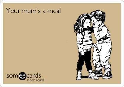 Your mum's a meal