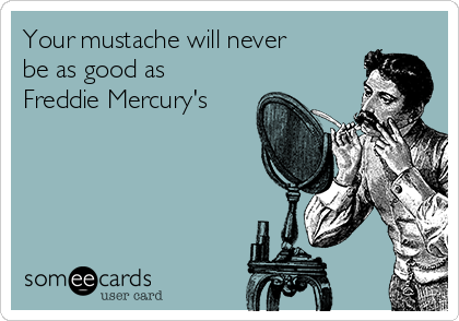 Your mustache will never be as good as Freddie Mercury's
